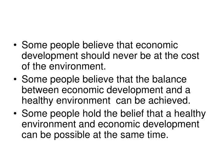 Some people believe that economic development should never be at the cost of the environment.
