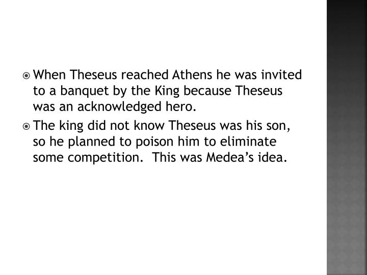 When Theseus reached Athens he was invited to a banquet by the King because Theseus was an acknowledged hero.
