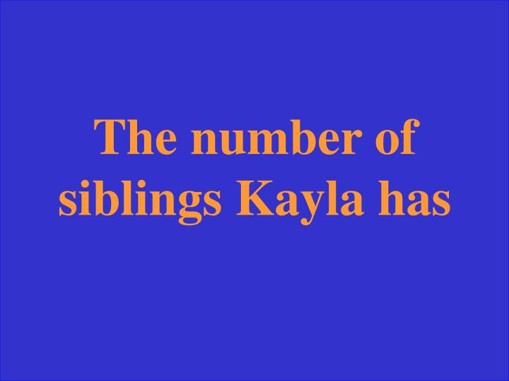The number of siblings Kayla has