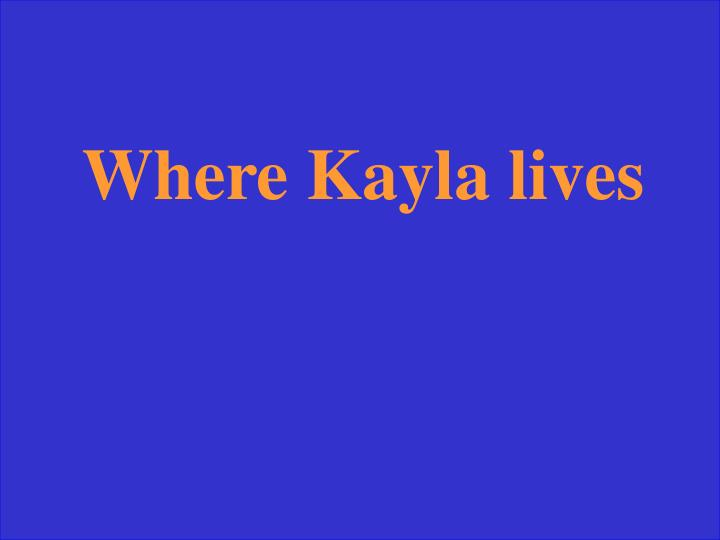 Where Kayla lives