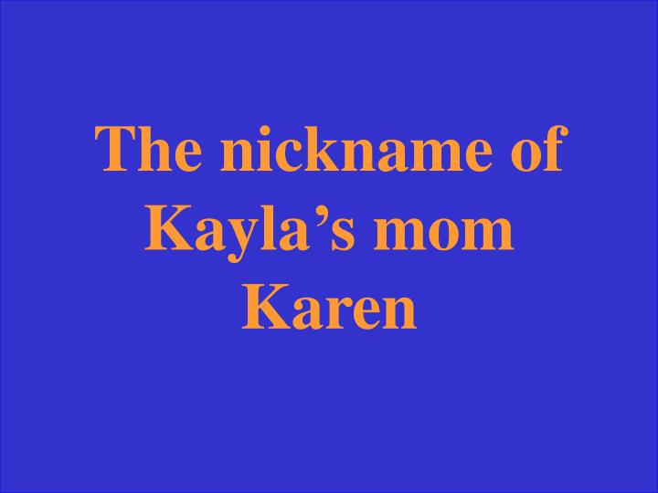 The nickname of Kayla
