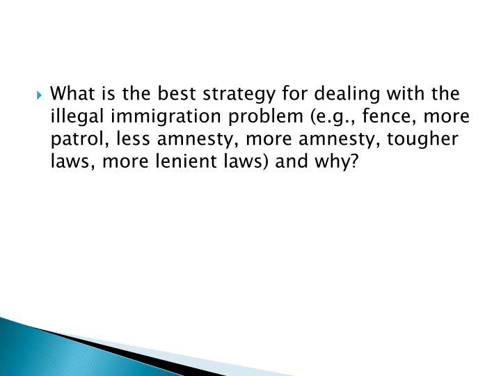What is the best strategy for dealing with the illegal immigration problem (e.g., fence, more patrol, less amnesty, more amnesty, tougher laws, more lenient laws) and why?