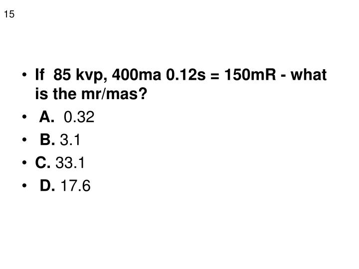 If  85 kvp, 400ma 0.12s = 150mR - what is the mr/mas?