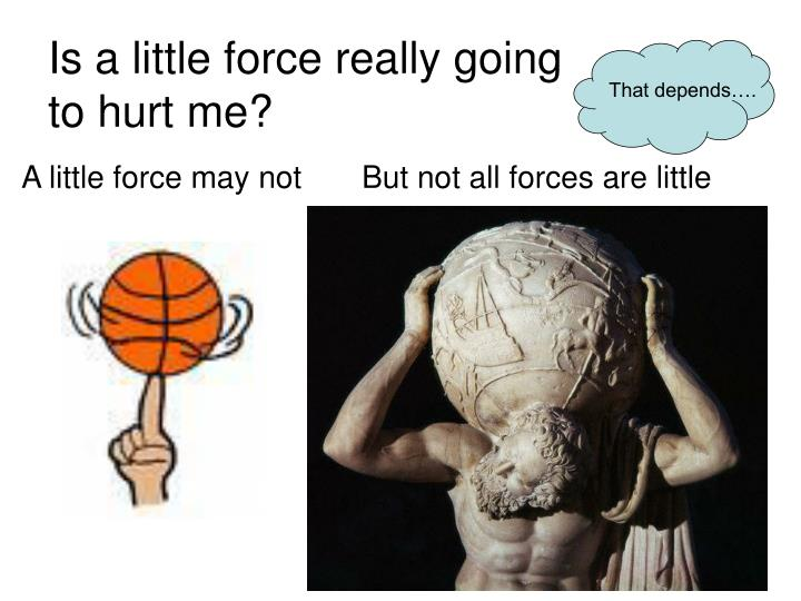 Is a little force really going to hurt me?