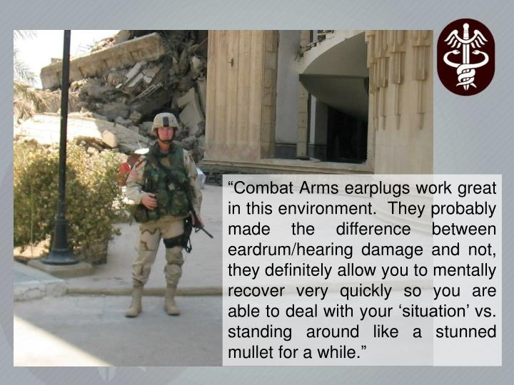 """""""Combat Arms earplugs work great in this environment.  They probably made the difference between eardrum/hearing damage and not, they definitely allow you to mentally recover very quickly so you are able to deal with your 'situation' vs. standing around like a stunned mullet for a while."""""""