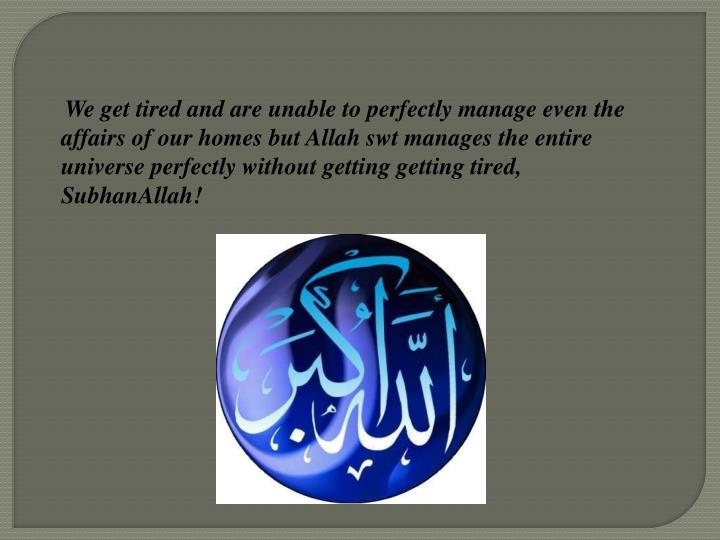 We get tired and are unable to perfectly manage even the affairs of our homes but Allah swt managesthe entire universe perfectly without getting getting tired, SubhanAllah!