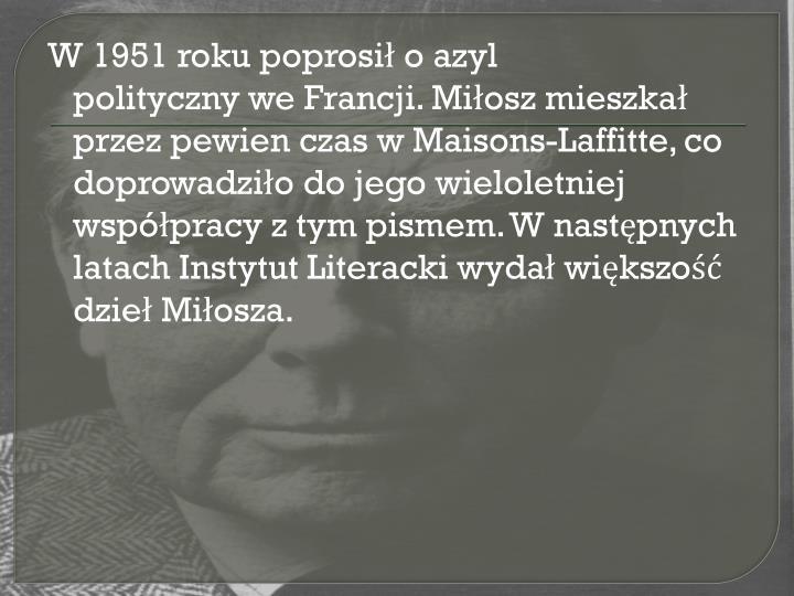 W 1951 roku poprosił oazyl politycznyweFrancji. Miłosz mieszkał przez pewien czas w