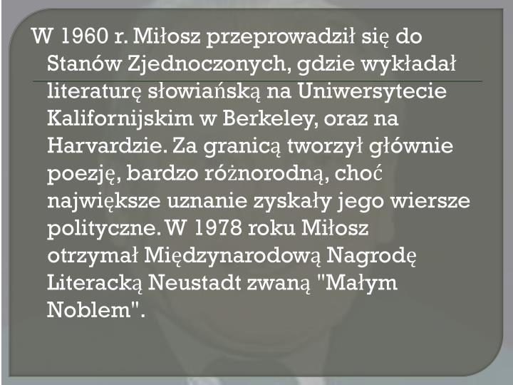 """W 1960 r. Miłosz przeprowadził się do Stanów Zjednoczonych, gdzie wykładał literaturęsłowiańskąna Uniwersytecie Kalifornijskim wBerkeley, oraz na Harvardzie. Za granicą tworzył głównie poezję, bardzo różnorodną, choć największe uznanie zyskały jego wiersze polityczne. W 1978 roku Miłosz otrzymałMiędzynarodową Nagrodę Literacką Neustadtzwaną """"Małym Noblem""""."""
