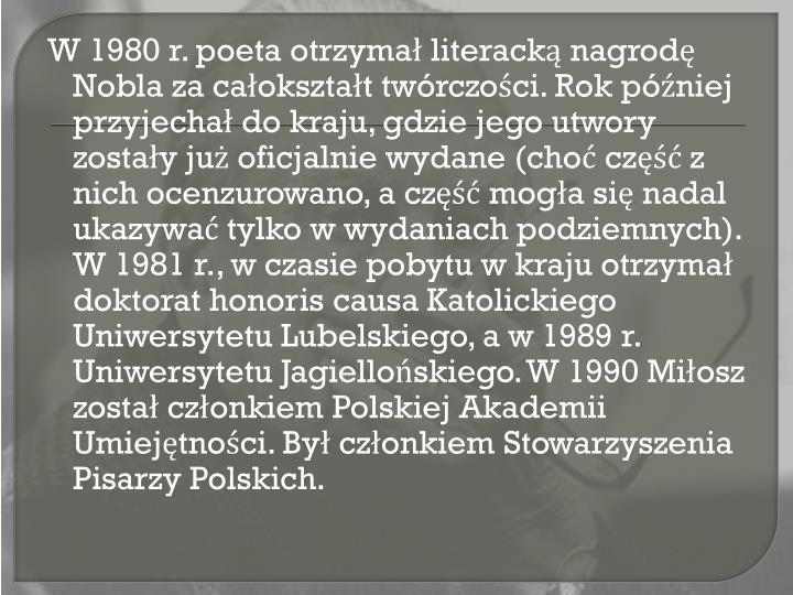W 1980 r. poeta otrzymał literackąnagrodę Noblaza całokształt twórczości. Rok później przyjechał do kraju, gdzie jego utwory zostały już oficjalnie wydane (choć część z nich ocenzurowano, a część mogła się nadal ukazywać tylko w wydaniach podziemnych). W 1981 r., w czasie pobytu w kraju otrzymał doktorat honoris causaKatolickiego Uniwersytetu Lubelskiego, a w 1989 r. Uniwersytetu Jagiellońskiego. W 1990 Miłosz został członkiemPolskiej Akademii Umiejętności. Był członkiemStowarzyszenia Pisarzy Polskich.