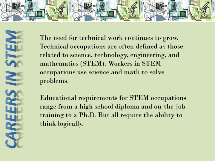 The need for technical work continues to grow. Technical occupations are often defined as those related to science, technology, engineering, and mathematics (STEM). Workers in STEM occupations use science and math to solve problems.
