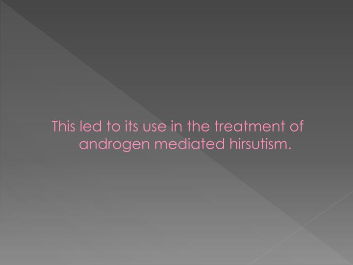 This led to its use in the treatment of androgen mediated