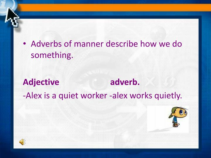 Adverbs of manner describe how we do something.