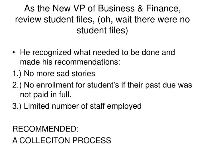 As the New VP of Business & Finance, review student files, (oh, wait there were no student files)