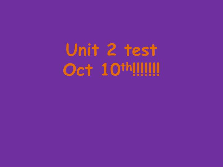 Unit 2 test oct 10 th