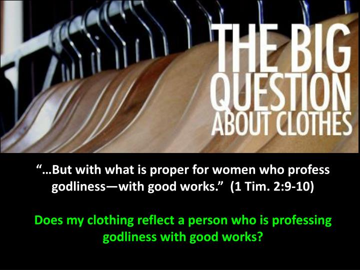 """""""…But with what is proper for women who profess godliness—with good works.""""  (1 Tim. 2:9-10)"""