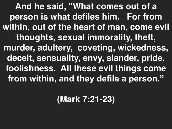 """And he said, """"What comes out of a person is what defiles him.   For from within, out of the heart of man, come evil thoughts, sexual immorality, theft, murder, adultery,  coveting, wickedness, deceit, sensuality, envy, slander, pride, foolishness.  All these evil things come from within, and they defile a person."""""""