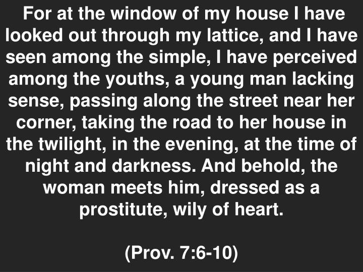 For at the window of my house I have looked out through my lattice, and I have seen among the simple, I have perceived among the youths, a young man lacking sense, passing along the street near her corner, taking the road to her house in the twilight, in the evening, at the time of night and darkness. And behold, the woman meets him, dressed as a prostitute, wily of heart.