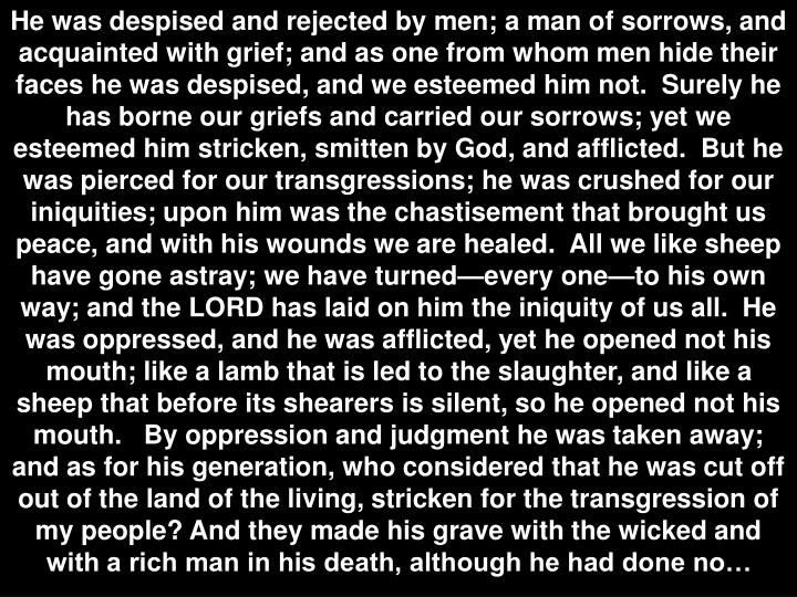 He was despised and rejected by men; a man of sorrows, and acquainted with grief; and as one from whom men hide their faces he was despised, and we esteemed him not.  Surely he has borne our griefs and carried our sorrows; yet we esteemed him stricken, smitten by God, and afflicted.  But he was pierced for our transgressions; he was crushed for our iniquities; upon him was the chastisement that brought us peace, and with his wounds we are healed.  All we like sheep have gone astray; we have turned—every one—to his own way; and the LORD has laid on him the iniquity of us all.  He was oppressed, and he was afflicted, yet he opened not his mouth; like a lamb that is led to the slaughter, and like a sheep that before its shearers is silent, so he opened not his mouth.   By oppression and judgment he was taken away; and as for his generation, who considered that he was cut off out of the land of the living, stricken for the transgression of my people? And they made his grave with the wicked and with a rich man in his death, although he had done no…