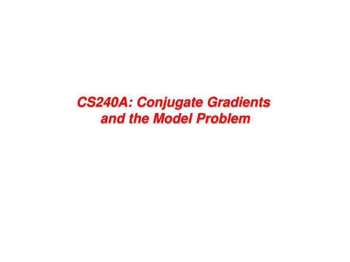 Cs240a conjugate gradients and the model problem