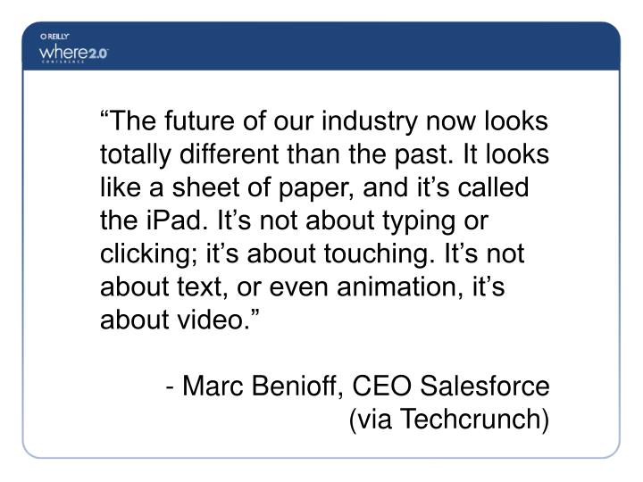 """""""The future of our industry now looks totally different than the past. It looks like a sheet of paper, and it's called the iPad. It's not about typing or clicking; it's about touching. It's not about text, or even animation, it's about video."""""""