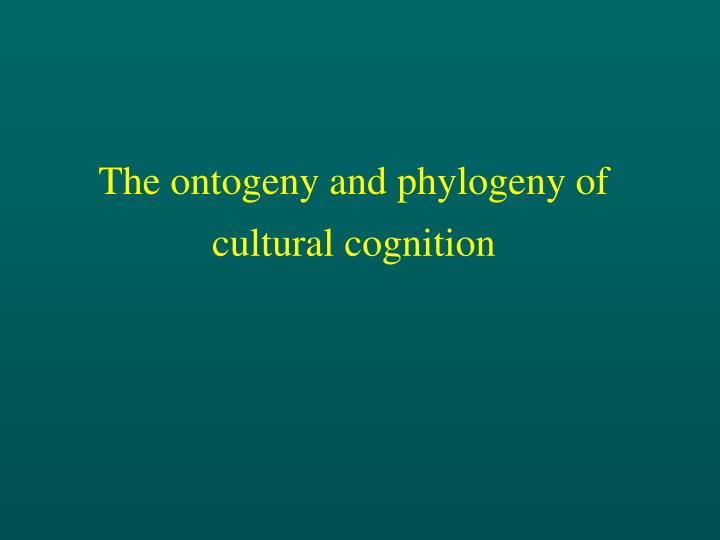 the ontogeny and phylogeny of cultural cognition n.