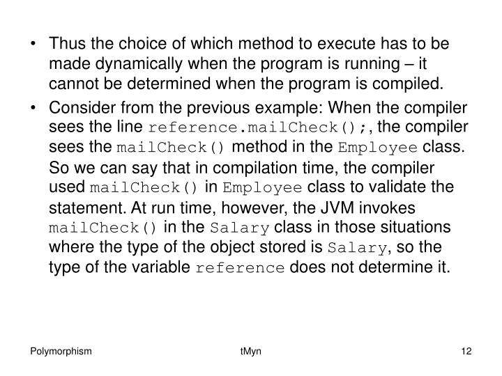 Thus the choice of which method to execute has to be made dynamically when the program is running – it cannot be determined when the program is compiled.
