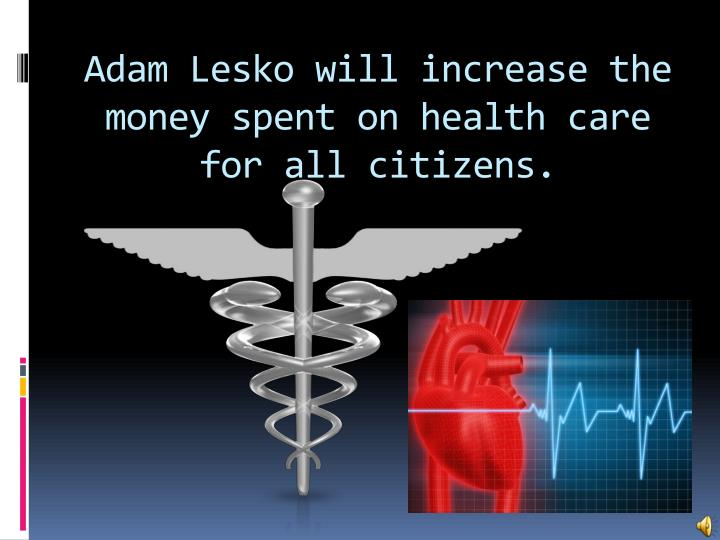 Adam Lesko will increase the money spent on health care for all citizens.