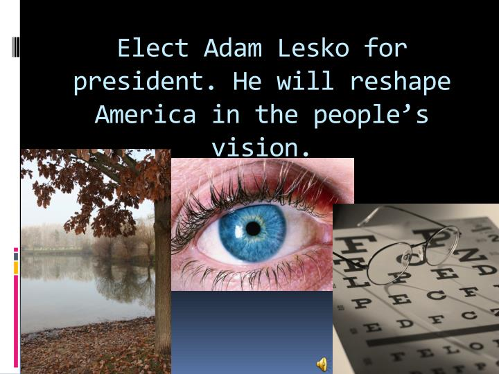 Elect Adam Lesko for president. He will reshape America in the people's vision.