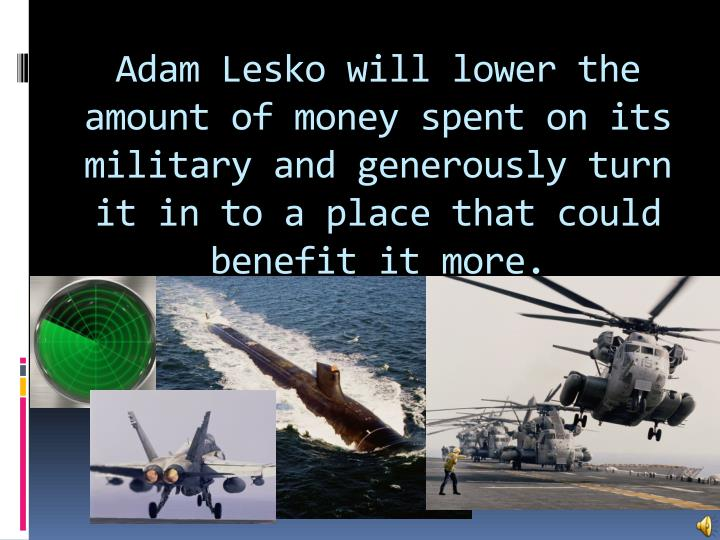 Adam Lesko will lower the amount of money spent on its military and generously turn it in to a place that could benefit it more.
