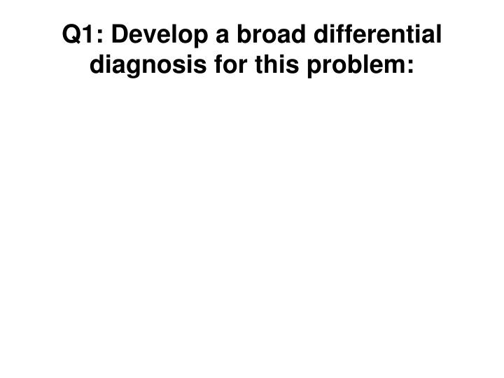 Q1: Develop a broad differential diagnosis for this problem: