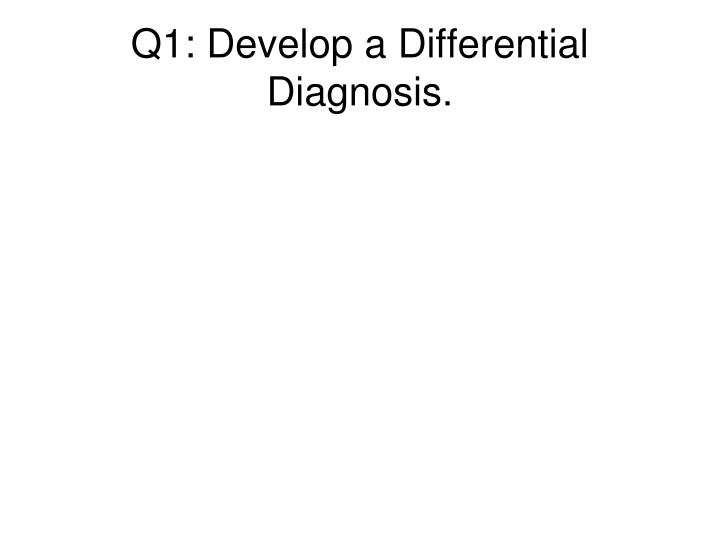 Q1: Develop a Differential Diagnosis.