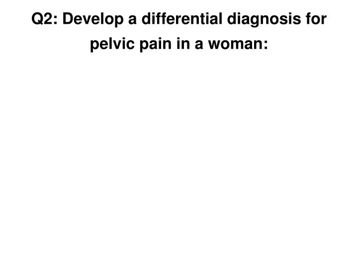 Q2: Develop a differential diagnosis for pelvic pain in a woman: