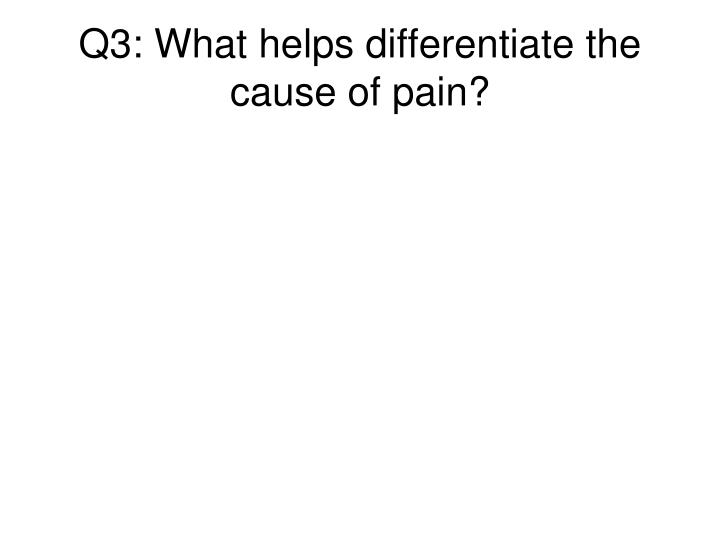 Q3: What helps differentiate the cause of pain?