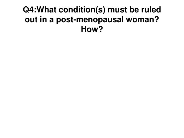 Q4:What condition(s) must be ruled out in a post-menopausal woman?  How?