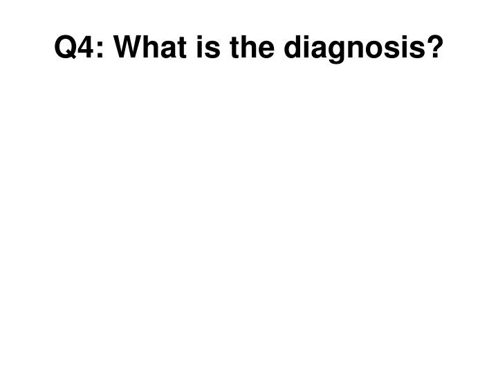 Q4: What is the diagnosis?