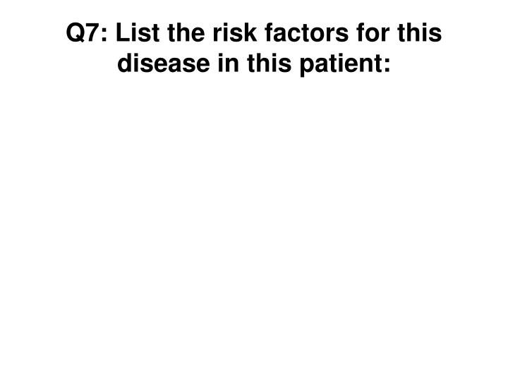 Q7: List the risk factors for this disease in this patient: