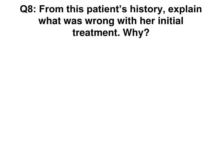 Q8: From this patient's history, explain what was wrong with her initial treatment. Why?
