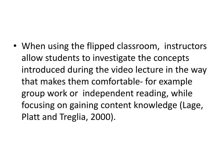 When using the flipped classroom,  instructors allow students to investigate the concepts introduced during the video lecture in the way that makes them comfortable- for example group work or  independent reading, while focusing on gaining content knowledge (Lage, Platt and Treglia, 2000).