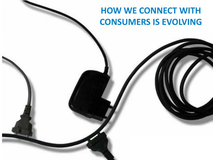 HOW WE CONNECT WITH CONSUMERS IS EVOLVING