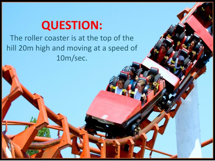 Question the roller coaster is at the top of the hill 20m high and moving at a speed of 10m sec