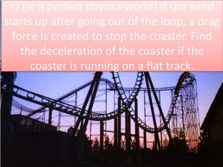 c) (in a perfect physics world) If the wind starts up after going out of the loop; a drag force is created to stop the coaster. Find the deceleration of the coaster if the coaster is running on a flat track.