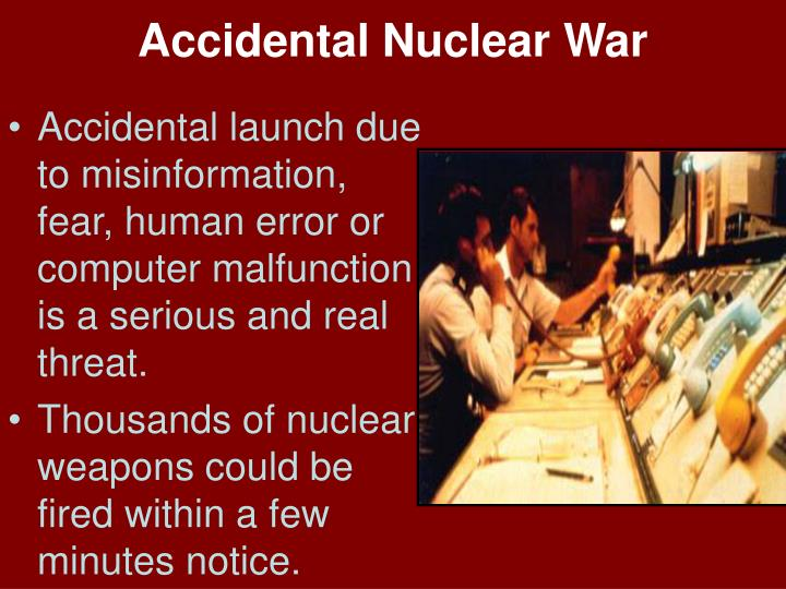 the threat of accidental nuclear war essay Read the ielts nuclear technology essay the threat of nuclear weapons maintains world peace nuclear power provides cheap and clean energy the benefits of nuclear technology far outweigh the disadvantages.