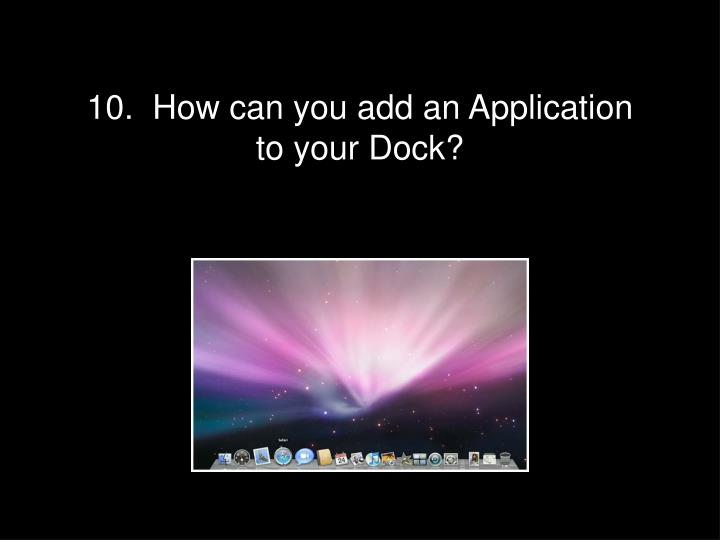 10.  How can you add an Application to your Dock?