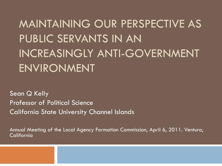maintaining our perspective as public servants in an increasingly anti government environment n.