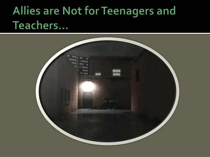 Allies are Not for Teenagers and Teachers…
