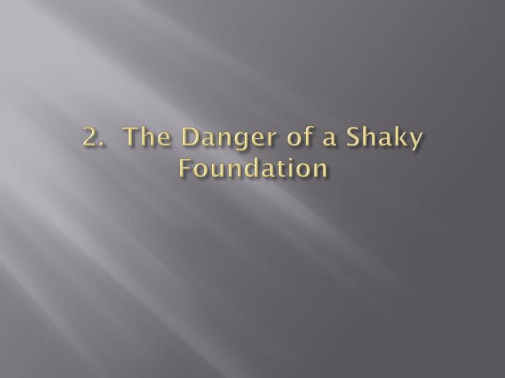 2.  The Danger of a Shaky Foundation