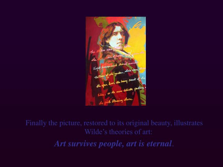 Finally the picture, restored to its original beauty, illustrates Wilde's theories of art: