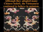 although they adopted many chinese beliefs the vietnamese continued to believe in animism