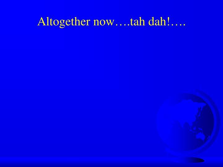 Altogether now….tah dah!….