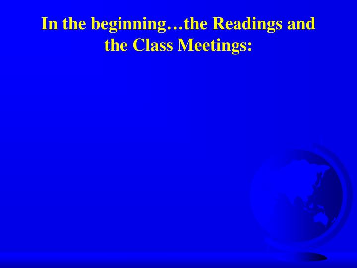 In the beginning the readings and the class meetings